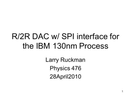 1 R/2R DAC w/ SPI interface for the IBM 130nm Process Larry Ruckman Physics 476 28April2010.