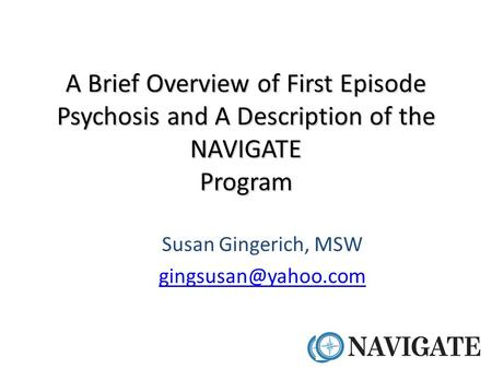 Susan Gingerich, MSW gingsusan@yahoo.com A Brief Overview of First Episode Psychosis and A Description of the NAVIGATE Program Susan Gingerich, MSW gingsusan@yahoo.com.