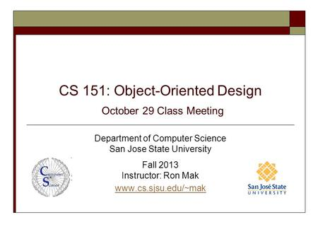 CS 151: Object-Oriented Design October 29 Class Meeting Department of Computer Science San Jose State University Fall 2013 Instructor: Ron Mak www.cs.sjsu.edu/~mak.