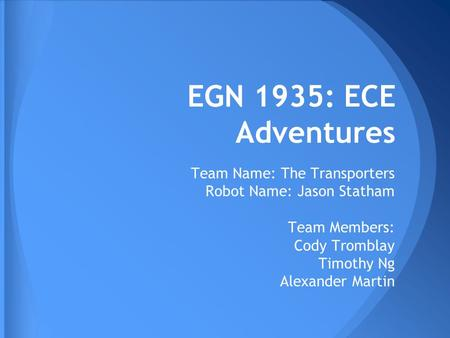 EGN 1935: ECE Adventures Team Name: The Transporters Robot Name: Jason Statham Team Members: Cody Tromblay Timothy Ng Alexander Martin.