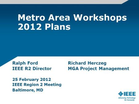 Metro Area Workshops 2012 Plans Ralph FordRichard Herczeg IEEE R2 DirectorMGA Project Management 25 February 2012 IEEE Region 2 Meeting Baltimore, MD.