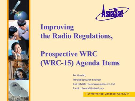 1 Improving the Radio Regulations, Prospective WRC (WRC-15) Agenda Items Per Hovstad, Principal Spectrum Engineer Asia Satellite Telecommunications Co.