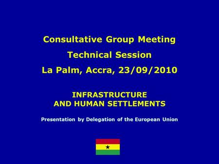 INFRASTRUCTURE AND HUMAN SETTLEMENTS Presentation by Delegation of the European Union Consultative Group Meeting Technical Session La Palm, Accra, 23/09/2010.