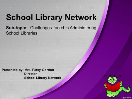 School Library Network Sub-topic: Challenges faced in Administering School Libraries Presented by: Mrs. Patsy Gordon Director School Library Network.