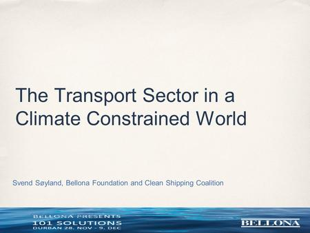 COP 17, Durban, South Africa The Transport Sector in a Climate Constrained World Svend Søyland, Bellona Foundation and Clean Shipping Coalition.