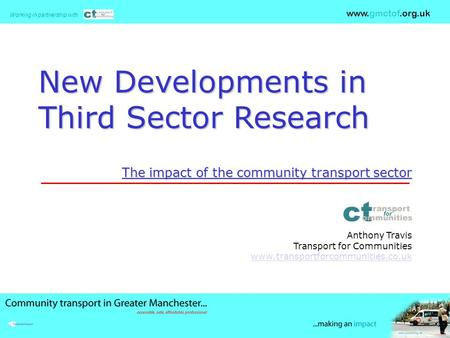 Working in partnership with www.gmctof.org.uk New Developments in Third Sector Research The impact of the community transport sector Anthony Travis Transport.