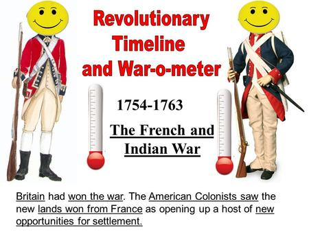 1754-1763 The French and Indian War Britain had won the war. The American Colonists saw the new lands won from France as opening up a host of new opportunities.