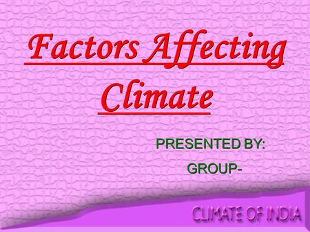 Factors Affecting Climate PRESENTED BY: GROUP- PRESENTED BY: GROUP-