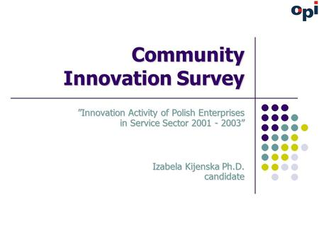 "Community Innovation Survey ""Innovation Activity of Polish Enterprises in Service Sector 2001 - 2003"" Izabela Kijenska Ph.D. candidate."