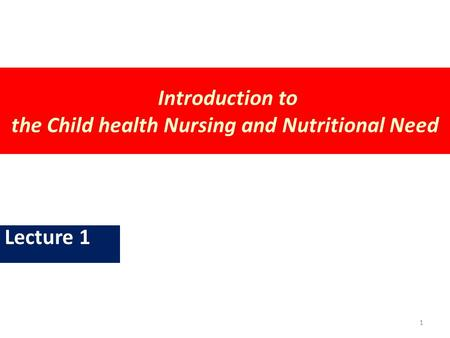 Introduction to the Child health Nursing and Nutritional Need Lecture 1 1.