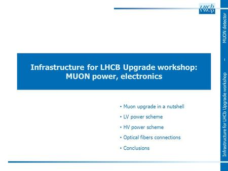 Infrastructure for LHCb Upgrade workshop – MUON detector Infrastructure for LHCB Upgrade workshop: MUON power, electronics Muon upgrade in a nutshell LV.