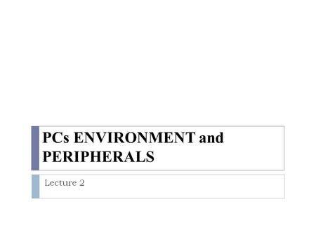 PCs ENVIRONMENT and PERIPHERALS Lecture 2. System units: Mother board. Computer Fan Computer CasePower supply.