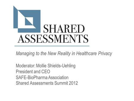 Managing to the New Reality in Healthcare Privacy Moderator: Mollie Shields-Uehling President and CEO SAFE-BioPharma Association Shared Assessments Summit.