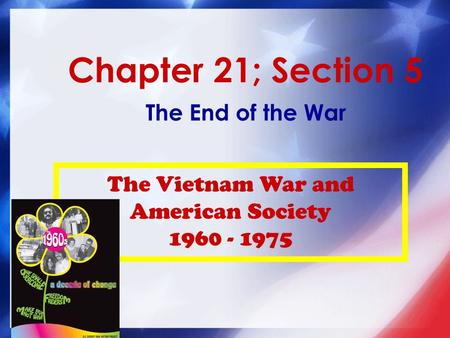 Chapter 21; Section 5 The End of the War The Vietnam War and American Society 1960 - 1975.