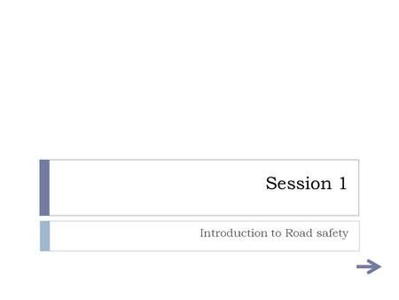 Session 1 Introduction to Road safety Aims and objectives of this session  AIMS:  To develop a beginner knowledge of hazards faced with driving. 
