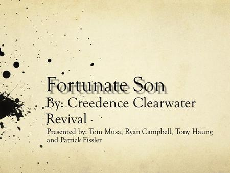 Fortunate Son Fortunate Son By: Creedence Clearwater Revival Presented by: Tom Musa, Ryan Campbell, Tony Haung and Patrick Fissler.