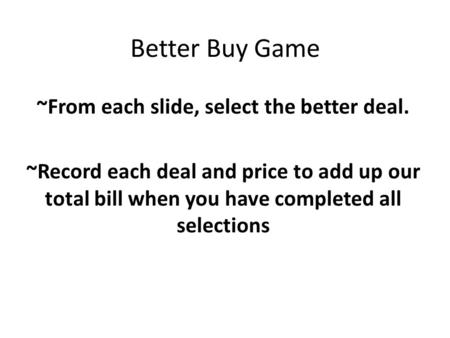 Better Buy Game ~From each slide, select the better deal. ~Record each deal and price to add up our total bill when you have completed all selections.