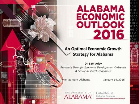 An Optimal Economic Growth Strategy for Alabama Dr. Sam Addy Associate Dean for Economic Development Outreach & Senior Research Economist Montgomery, AlabamaJanuary.