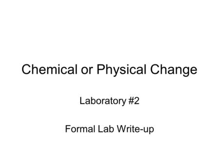 Chemical or Physical Change Laboratory #2 Formal Lab Write-up.