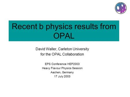 Recent b physics results from OPAL David Waller, Carleton University for the OPAL Collaboration EPS Conference HEP2003 Heavy Flavour Physics Session Aachen,