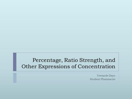 Percentage, Ratio Strength, and Other Expressions of Concentration Yewande Dayo Student Pharmacist.