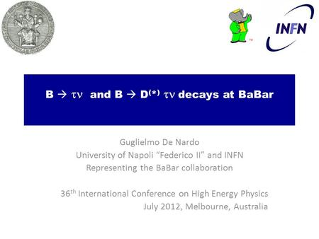 "B   and B  D ( * )   decays at BaBar Guglielmo De Nardo University of Napoli ""Federico II"" and INFN Representing the BaBar collaboration 36 th International."