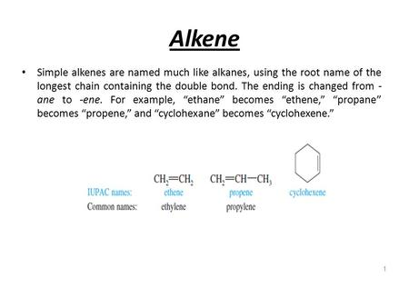 Alkene Simple alkenes are named much like alkanes, using the root name of the longest chain containing the double bond. The ending is changed from - ane.