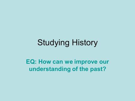 Studying History EQ: How can we improve our understanding of the past?