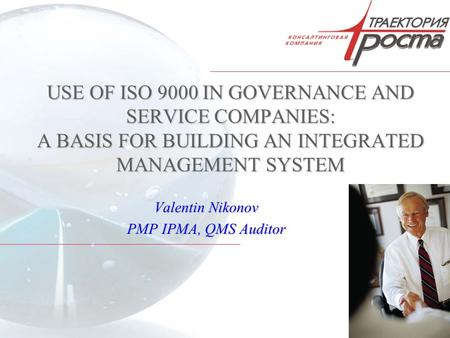 1 USE OF ISO 9000 IN GOVERNANCE AND SERVICE COMPANIES: A BASIS FOR BUILDING AN INTEGRATED MANAGEMENT SYSTEM Valentin Nikonov PMP IPMA, QMS Auditor.