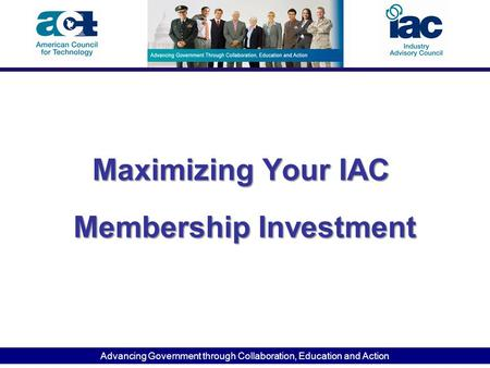 Advancing Government through Collaboration, Education and Action Maximizing Your IAC Membership Investment Maximizing Your IAC Membership Investment.