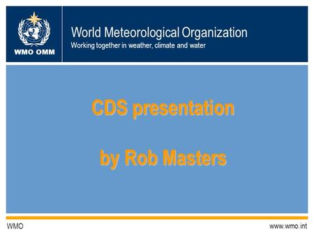 World Meteorological Organization Working together in weather, climate and water WMO OMM WMO www.wmo.int CDS presentation by Rob Masters.