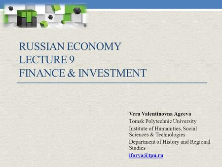 RUSSIAN ECONOMY LECTURE 9 FINANCE & INVESTMENT Vera Valentinovna Ageeva Tomsk Polytechnic University Institute of Humanities, Social Sciences & Technologies.
