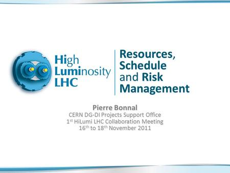 Resources, Schedule and Risk Management Pierre Bonnal CERN DG-DI Projects Support Office 1 st HiLumi LHC Collaboration Meeting 16 th to 18 th November.