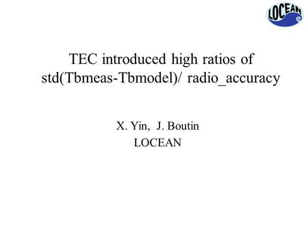 TEC introduced high ratios of std(Tbmeas-Tbmodel)/ radio_accuracy X. Yin, J. Boutin LOCEAN.