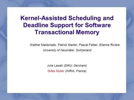 Kernel-Assisted Scheduling and Deadline Support for Software Transactional Memory Walther Maldonado, Patrick Marlier, Pascal Felber, Etienne Rivière University.