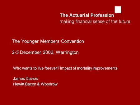  The Younger Members Convention 2-3 December 2002, Warrington Who wants to live forever? Impact of mortality improvements James Davies Hewitt Bacon.
