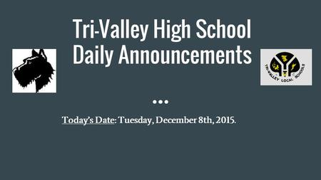 Tri-Valley High School Daily Announcements Today's Date: Tuesday, December 8th, 2015.
