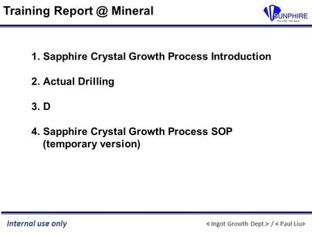 / Internal use only Training Mineral 1.Sapphire Crystal Growth Process Introduction 2.Actual Drilling 3.D 4.Sapphire Crystal Growth Process SOP.
