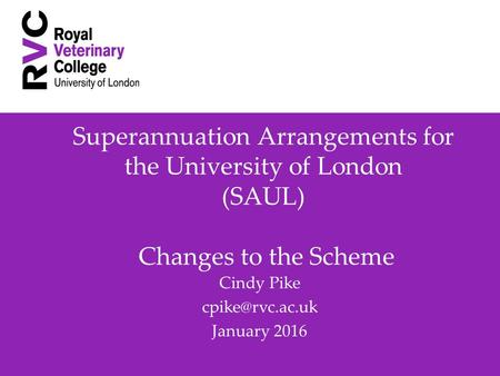 Superannuation Arrangements for the University of London (SAUL) Changes to the Scheme Cindy Pike January 2016.