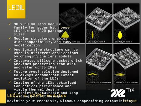 Www.ledil.com LEDiL's 2X2MX modules 90 x 90 mm lens module family for super high power LEDs up to 7070 package sizes Modular structure enables wide compatibility.