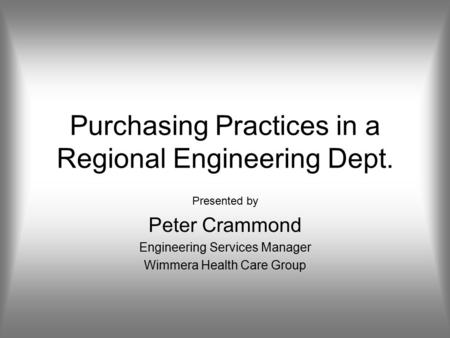 Purchasing Practices in a Regional Engineering Dept. Presented by Peter Crammond Engineering Services Manager Wimmera Health Care Group.