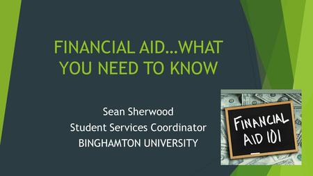 FINANCIAL AID…WHAT YOU NEED TO KNOW Sean Sherwood Student Services Coordinator BINGHAMTON UNIVERSITY.