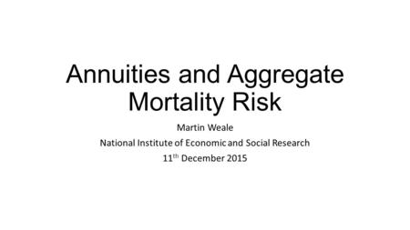 Annuities and Aggregate Mortality Risk Martin Weale National Institute of Economic and Social Research 11 th December 2015.