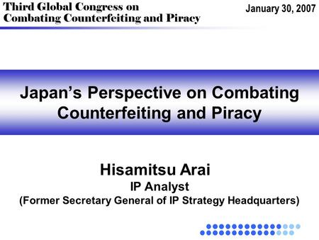 Japan's Perspective on Combating Counterfeiting and Piracy Third Global Congress on Combating Counterfeiting and Piracy Hisamitsu Arai January 30, 2007.