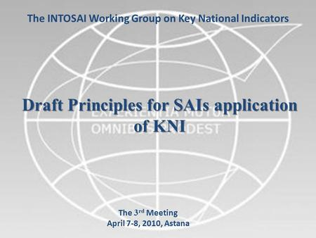 1 The INTOSAI Working Group on Key National Indicators Draft Principles for SAIs application of KNI The 3 rd Meeting April 7-8, 2010, Astana.