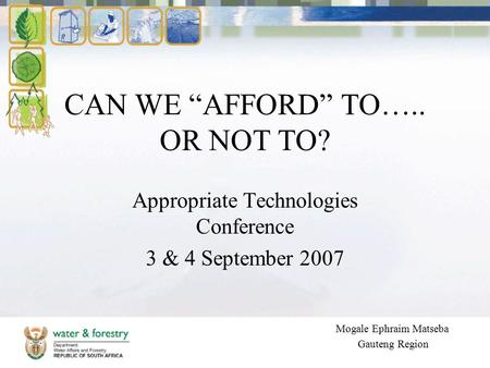"CAN WE ""AFFORD"" TO….. OR NOT TO? Appropriate Technologies Conference 3 & 4 September 2007 Mogale Ephraim Matseba Gauteng Region."
