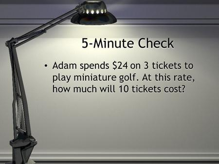 5-Minute Check Adam spends $24 on 3 tickets to play miniature golf. At this rate, how much will 10 tickets cost?
