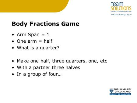 Body Fractions Game Arm Span = 1 One arm = half What is a quarter? Make one half, three quarters, one, etc With a partner three halves In a group of four…