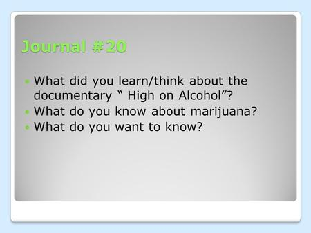 "Journal #20 What did you learn/think about the documentary "" High on Alcohol""? What do you know about marijuana? What do you want to know?"