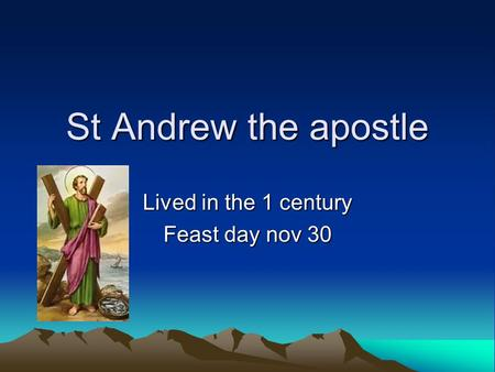 St Andrew the apostle Lived in the 1 century Feast day nov 30.